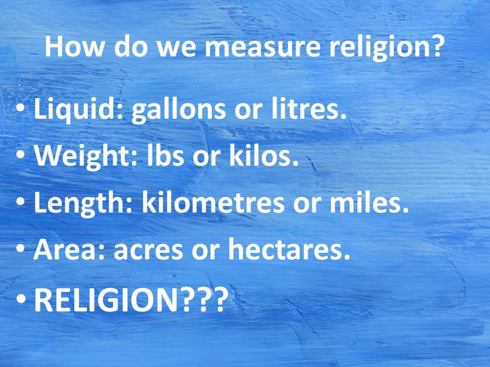 How do we measure religion. Liquid: gallons or litres.