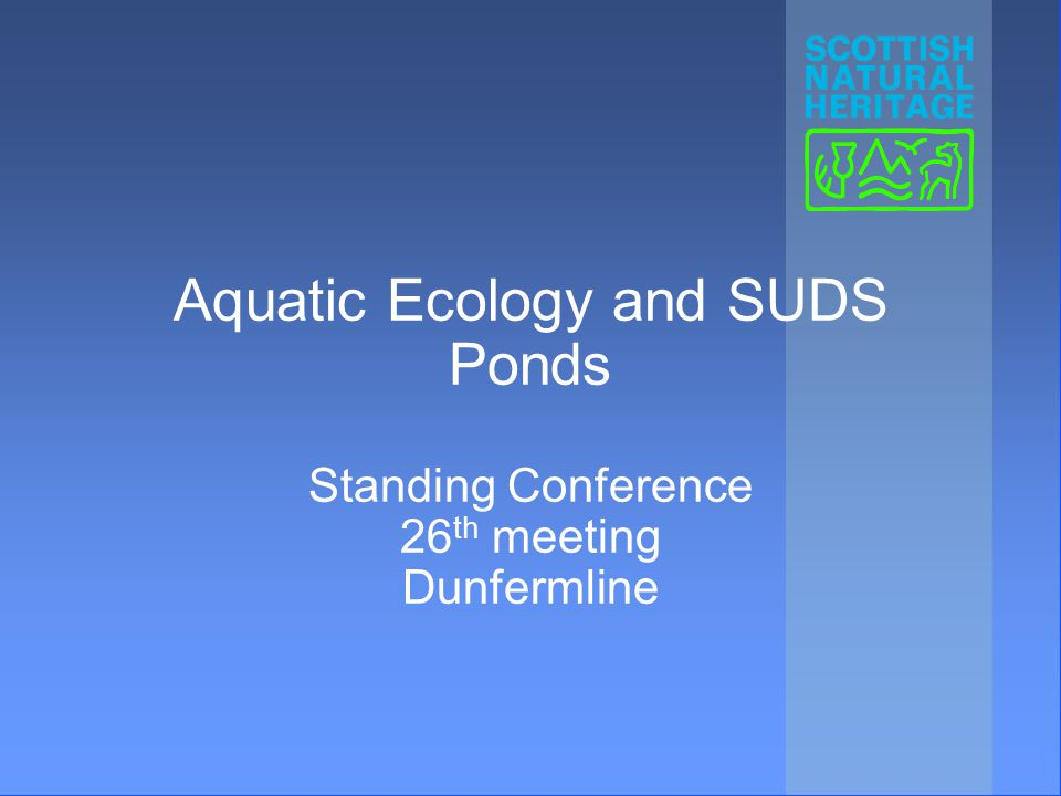 Aquatic Ecology and SUDS Ponds Standing Conference 26 th meeting Dunfermline