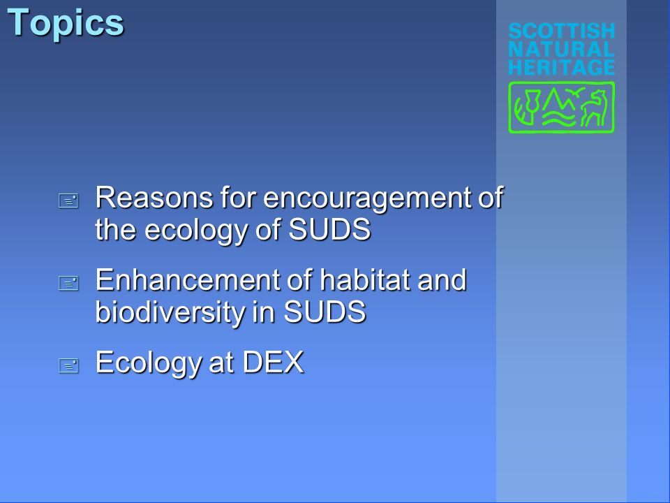 Topics + Reasons for encouragement of the ecology of SUDS + Enhancement of habitat and biodiversity in SUDS + Ecology at DEX