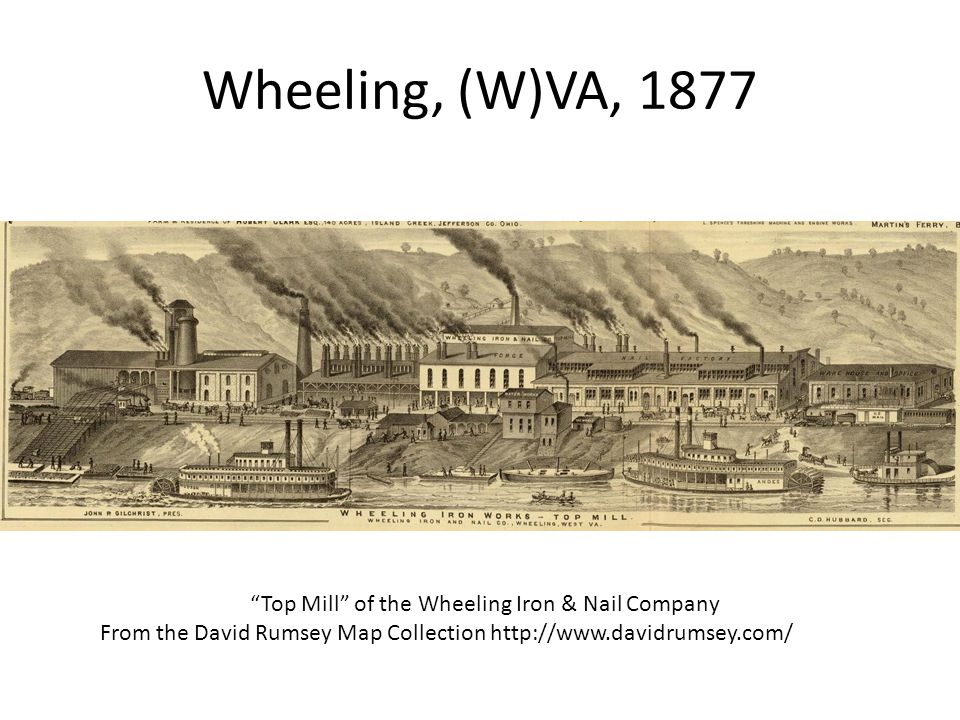 Wheeling, (W)VA, 1877 Top Mill of the Wheeling Iron & Nail Company From the David Rumsey Map Collection http://www.davidrumsey.com/