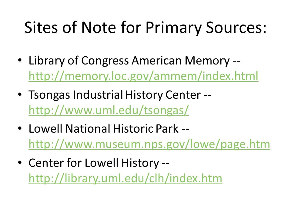 Sites of Note for Primary Sources: Library of Congress American Memory -- http://memory.loc.gov/ammem/index.html http://memory.loc.gov/ammem/index.html Tsongas Industrial History Center -- http://www.uml.edu/tsongas/ http://www.uml.edu/tsongas/ Lowell National Historic Park -- http://www.museum.nps.gov/lowe/page.htm http://www.museum.nps.gov/lowe/page.htm Center for Lowell History -- http://library.uml.edu/clh/index.htm http://library.uml.edu/clh/index.htm