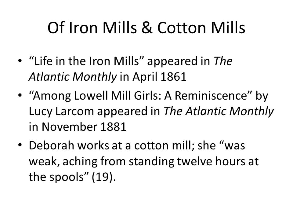 Of Iron Mills & Cotton Mills Life in the Iron Mills appeared in The Atlantic Monthly in April 1861 Among Lowell Mill Girls: A Reminiscence by Lucy Larcom appeared in The Atlantic Monthly in November 1881 Deborah works at a cotton mill; she was weak, aching from standing twelve hours at the spools (19).
