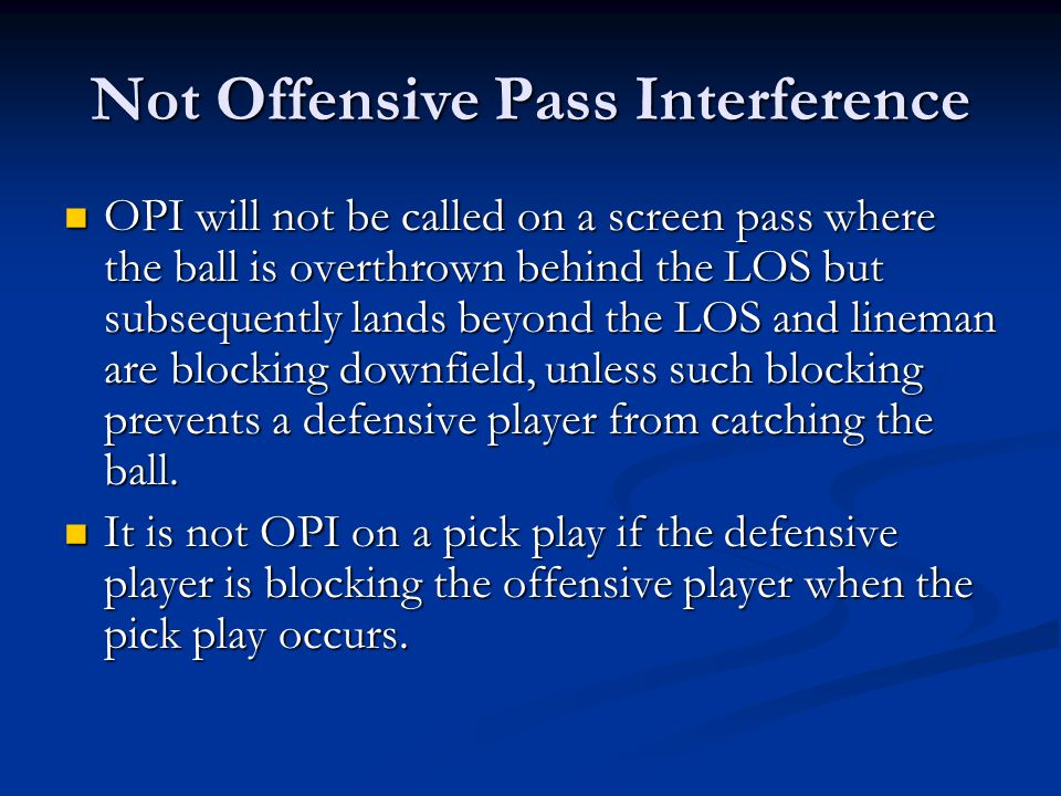 Not Offensive Pass Interference OPI will not be called on a screen pass where the ball is overthrown behind the LOS but subsequently lands beyond the LOS and lineman are blocking downfield, unless such blocking prevents a defensive player from catching the ball.