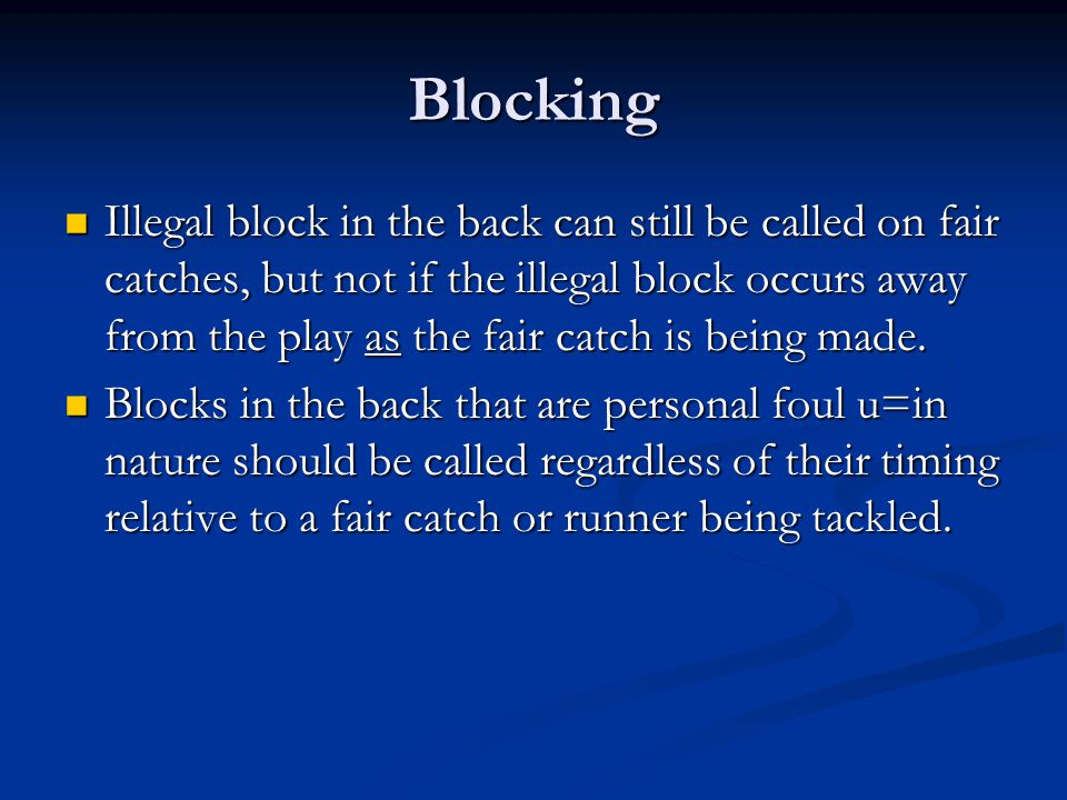 Blocking Illegal block in the back can still be called on fair catches, but not if the illegal block occurs away from the play as the fair catch is being made.