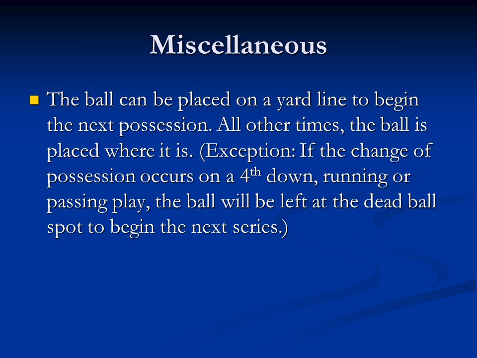 Miscellaneous The ball can be placed on a yard line to begin the next possession.