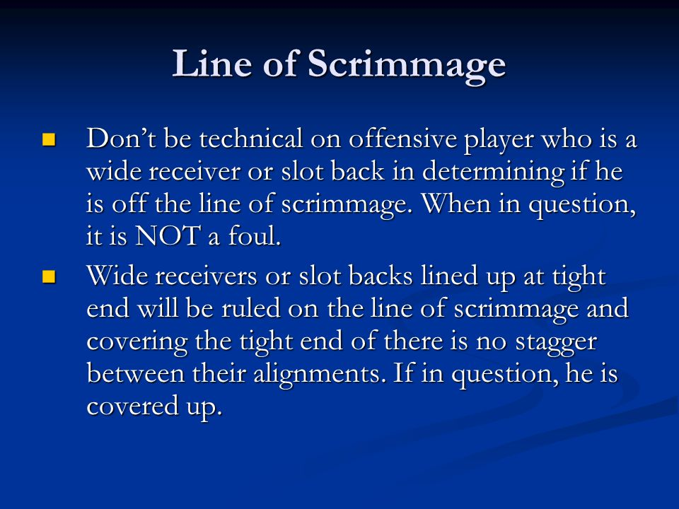 Line of Scrimmage Don't be technical on offensive player who is a wide receiver or slot back in determining if he is off the line of scrimmage.