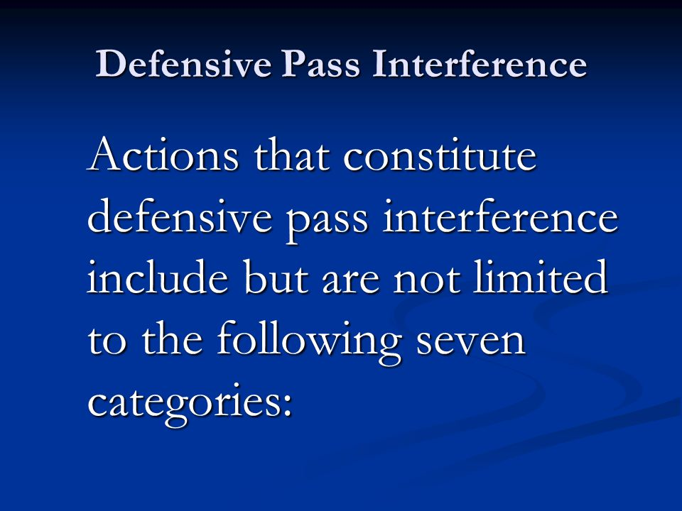 Defensive Pass Interference Actions that constitute defensive pass interference include but are not limited to the following seven categories:
