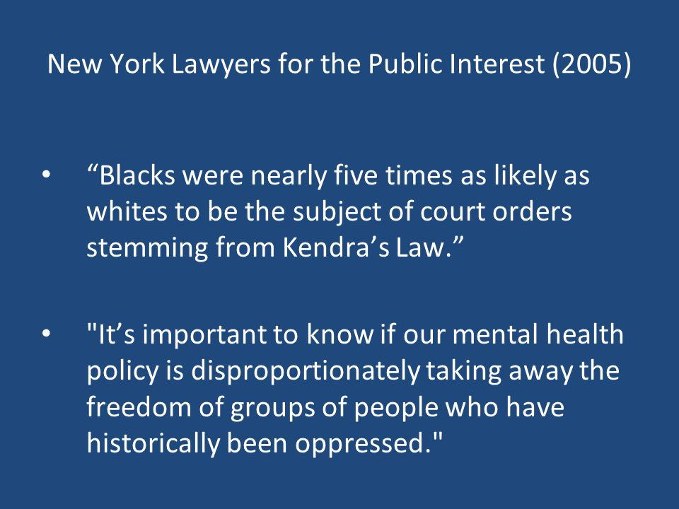New York Lawyers for the Public Interest (2005) Blacks were nearly five times as likely as whites to be the subject of court orders stemming from Kendra's Law. It's important to know if our mental health policy is disproportionately taking away the freedom of groups of people who have historically been oppressed.