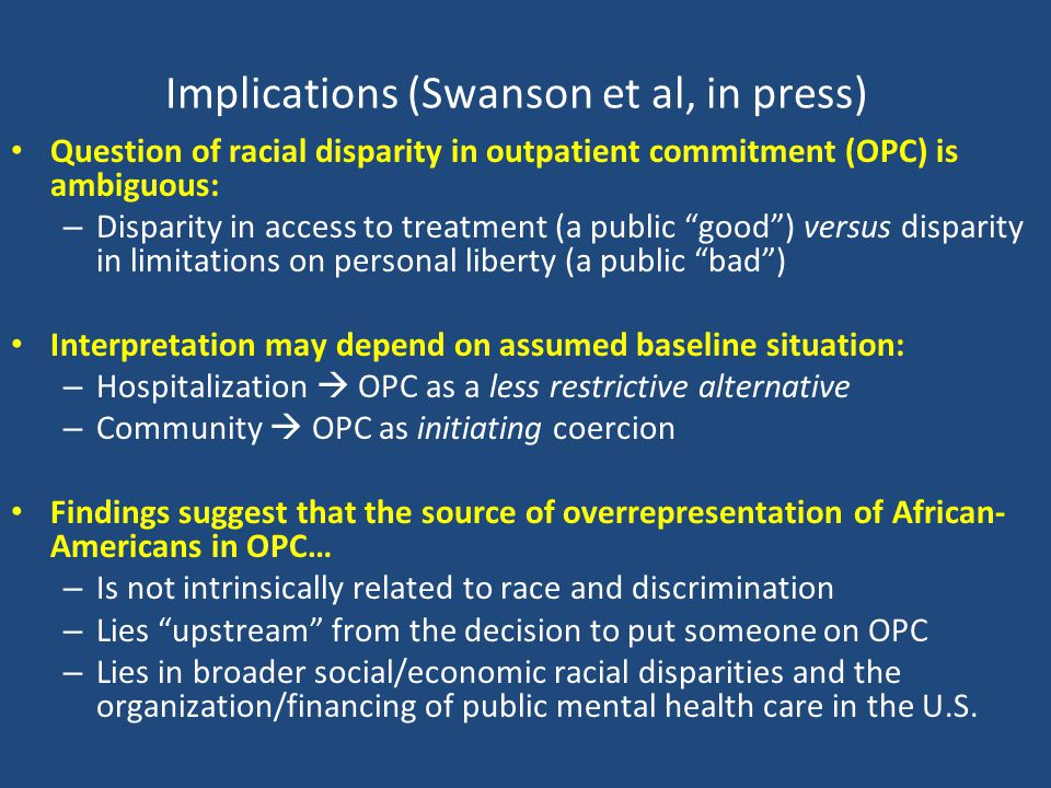 Implications (Swanson et al, in press) Question of racial disparity in outpatient commitment (OPC) is ambiguous: – Disparity in access to treatment (a public good ) versus disparity in limitations on personal liberty (a public bad ) Interpretation may depend on assumed baseline situation: – Hospitalization  OPC as a less restrictive alternative – Community  OPC as initiating coercion Findings suggest that the source of overrepresentation of African- Americans in OPC… – Is not intrinsically related to race and discrimination – Lies upstream from the decision to put someone on OPC – Lies in broader social/economic racial disparities and the organization/financing of public mental health care in the U.S.