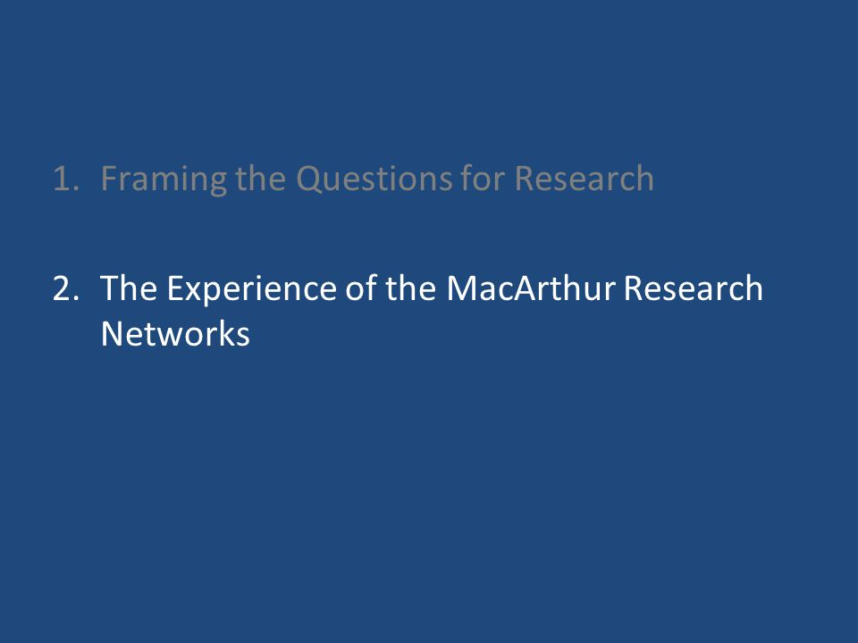 1.Framing the Questions for Research 2.The Experience of the MacArthur Research Networks