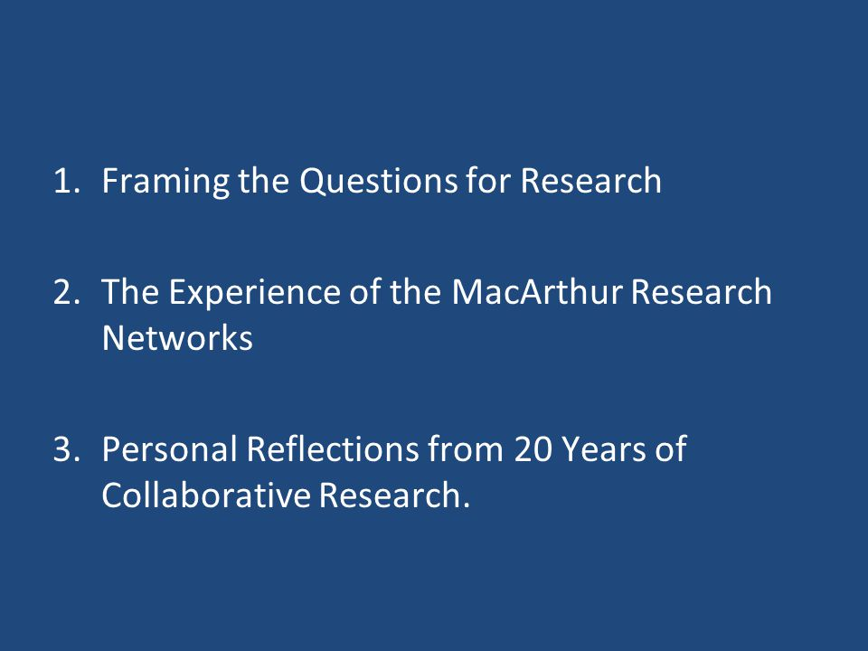 1.Framing the Questions for Research 2.The Experience of the MacArthur Research Networks 3.Personal Reflections from 20 Years of Collaborative Research.