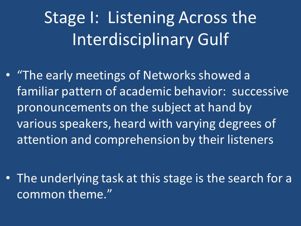 Stage I: Listening Across the Interdisciplinary Gulf The early meetings of Networks showed a familiar pattern of academic behavior: successive pronouncements on the subject at hand by various speakers, heard with varying degrees of attention and comprehension by their listeners The underlying task at this stage is the search for a common theme.