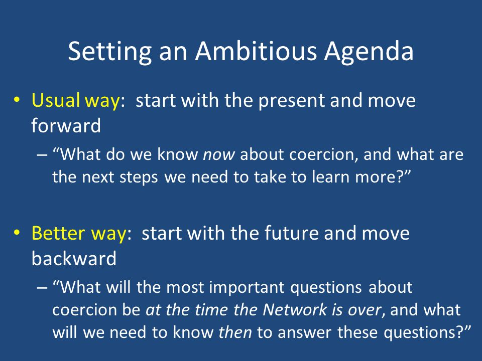 Setting an Ambitious Agenda Usual way: start with the present and move forward – What do we know now about coercion, and what are the next steps we need to take to learn more Better way: start with the future and move backward – What will the most important questions about coercion be at the time the Network is over, and what will we need to know then to answer these questions