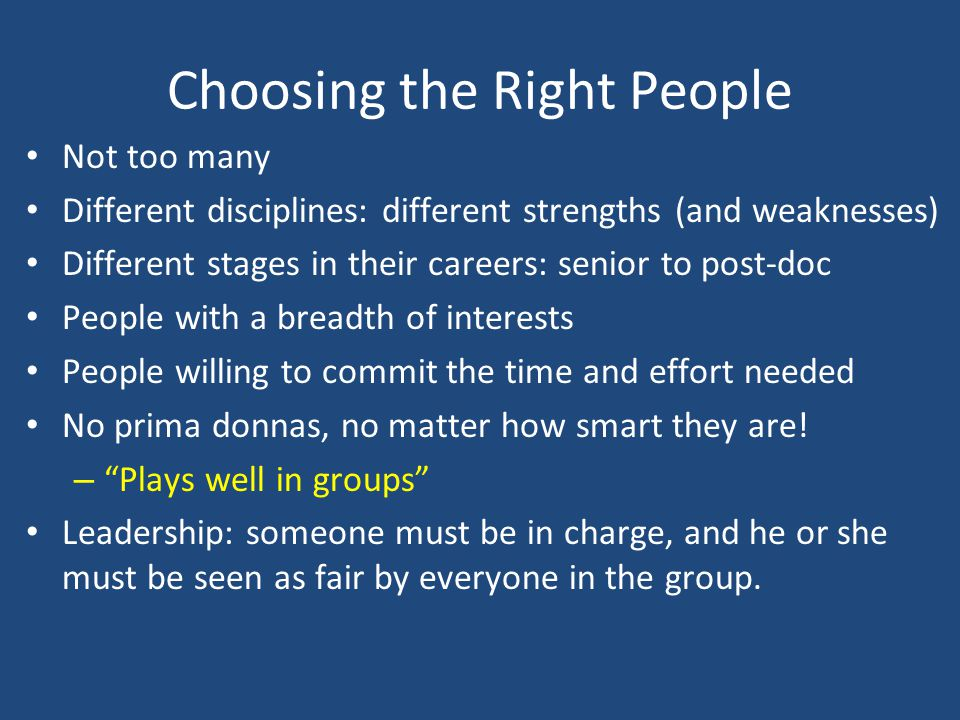 Choosing the Right People Not too many Different disciplines: different strengths (and weaknesses) Different stages in their careers: senior to post-doc People with a breadth of interests People willing to commit the time and effort needed No prima donnas, no matter how smart they are.
