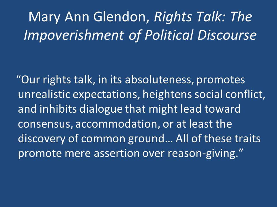 Mary Ann Glendon, Rights Talk: The Impoverishment of Political Discourse Our rights talk, in its absoluteness, promotes unrealistic expectations, heightens social conflict, and inhibits dialogue that might lead toward consensus, accommodation, or at least the discovery of common ground… All of these traits promote mere assertion over reason-giving.