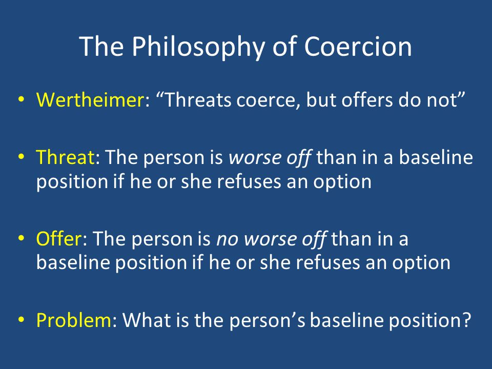 The Philosophy of Coercion Wertheimer: Threats coerce, but offers do not Threat: The person is worse off than in a baseline position if he or she refuses an option Offer: The person is no worse off than in a baseline position if he or she refuses an option Problem: What is the person's baseline position