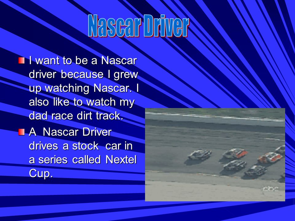 Nascar driver- Drives stock cars in the Nextel Cup. Auto Mechanic- Works on automobiles. Police Officer- Helps people and puts criminals in jail.
