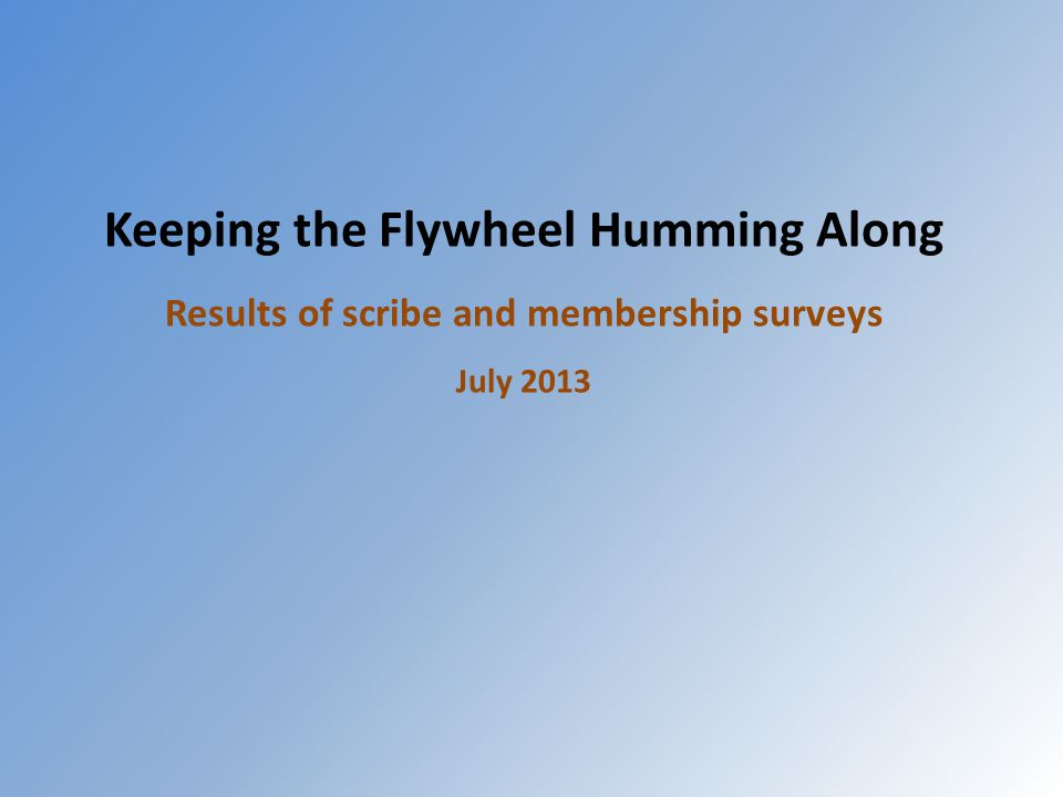 Keeping the Flywheel Humming Along Results of scribe and membership surveys July 2013
