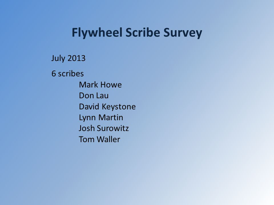 Flywheel Scribe Survey July 2013 6 scribes Mark Howe Don Lau David Keystone Lynn Martin Josh Surowitz Tom Waller