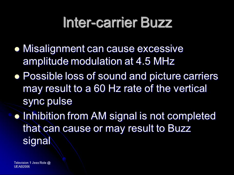 Television 1 Jess Role @ UEAB2006 Inter-carrier Buzz Misalignment can cause excessive amplitude modulation at 4.5 MHz Misalignment can cause excessive amplitude modulation at 4.5 MHz Possible loss of sound and picture carriers may result to a 60 Hz rate of the vertical sync pulse Possible loss of sound and picture carriers may result to a 60 Hz rate of the vertical sync pulse Inhibition from AM signal is not completed that can cause or may result to Buzz signal Inhibition from AM signal is not completed that can cause or may result to Buzz signal