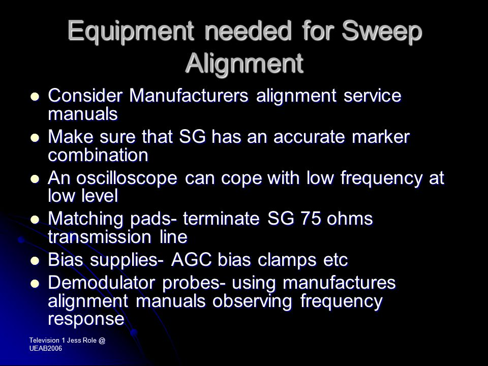 Television 1 Jess Role @ UEAB2006 Equipment needed for Sweep Alignment Consider Manufacturers alignment service manuals Consider Manufacturers alignment service manuals Make sure that SG has an accurate marker combination Make sure that SG has an accurate marker combination An oscilloscope can cope with low frequency at low level An oscilloscope can cope with low frequency at low level Matching pads- terminate SG 75 ohms transmission line Matching pads- terminate SG 75 ohms transmission line Bias supplies- AGC bias clamps etc Bias supplies- AGC bias clamps etc Demodulator probes- using manufactures alignment manuals observing frequency response Demodulator probes- using manufactures alignment manuals observing frequency response