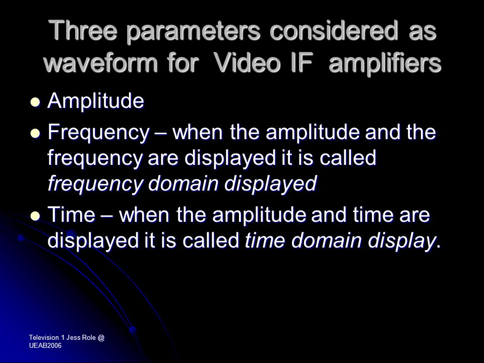 Three parameters considered as waveform for Video IF amplifiers Amplitude Amplitude Frequency – when the amplitude and the frequency are displayed it is called frequency domain displayed Frequency – when the amplitude and the frequency are displayed it is called frequency domain displayed Time – when the amplitude and time are displayed it is called time domain display.