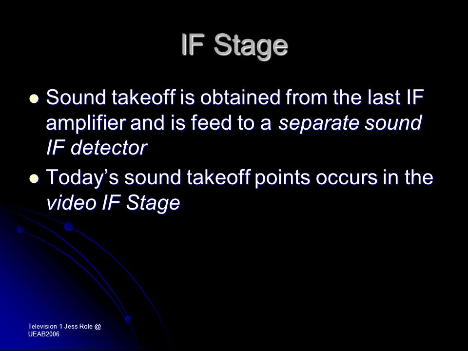 Television 1 Jess Role @ UEAB2006 IF Stage Sound takeoff is obtained from the last IF amplifier and is feed to a separate sound IF detector Sound takeoff is obtained from the last IF amplifier and is feed to a separate sound IF detector Today's sound takeoff points occurs in the video IF Stage Today's sound takeoff points occurs in the video IF Stage