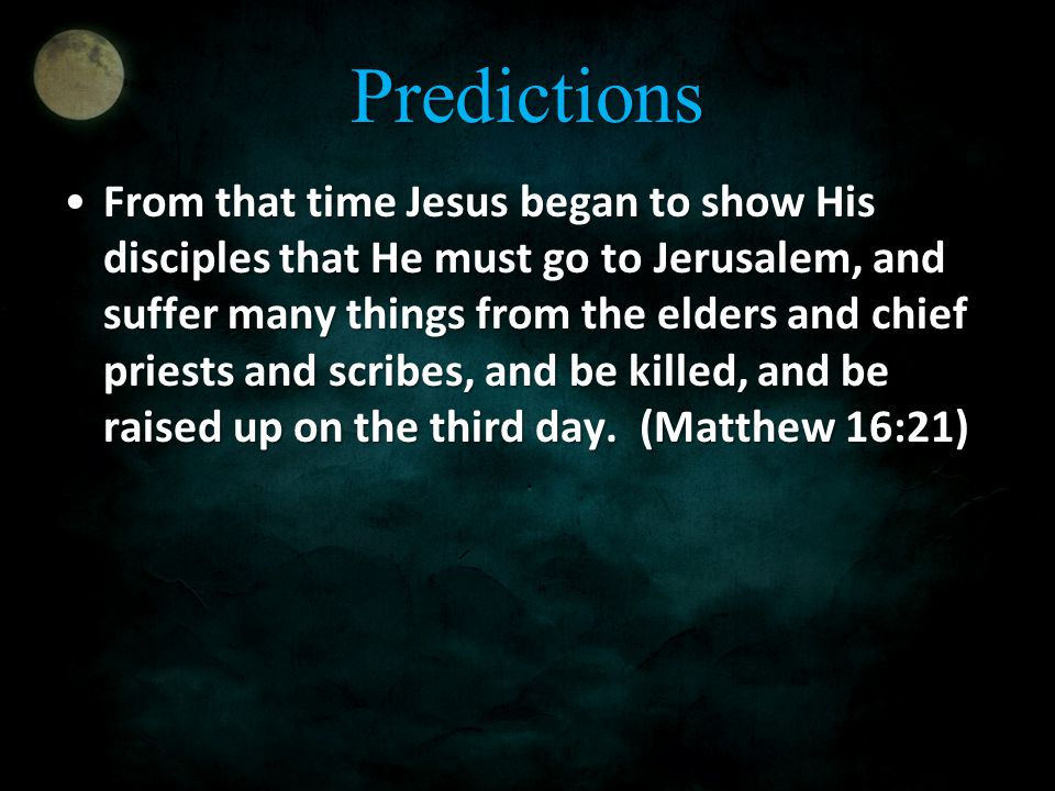 Predictions From that time Jesus began to show His disciples that He must go to Jerusalem, and suffer many things from the elders and chief priests and scribes, and be killed, and be raised up on the third day.