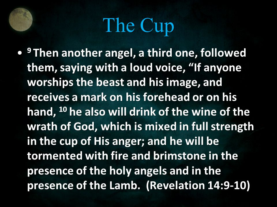 The Cup 9 Then another angel, a third one, followed them, saying with a loud voice, If anyone worships the beast and his image, and receives a mark on his forehead or on his hand, 10 he also will drink of the wine of the wrath of God, which is mixed in full strength in the cup of His anger; and he will be tormented with fire and brimstone in the presence of the holy angels and in the presence of the Lamb.