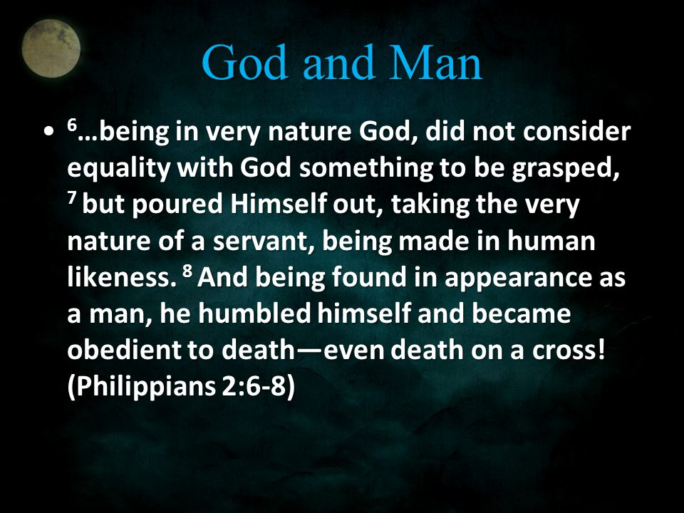 God and Man 6 …being in very nature God, did not consider equality with God something to be grasped, 7 but poured Himself out, taking the very nature of a servant, being made in human likeness.