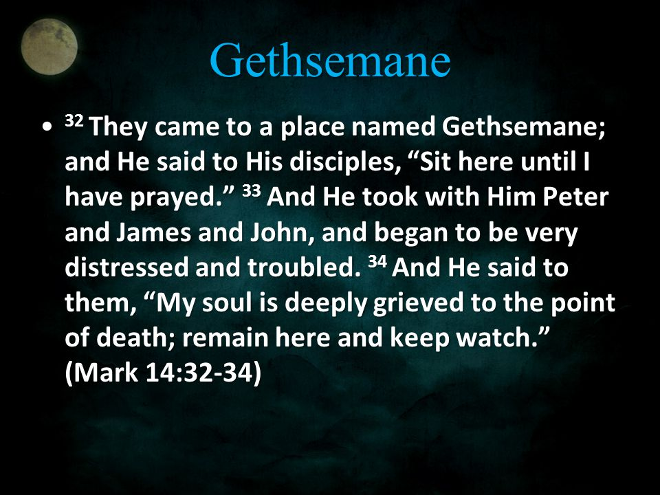 Gethsemane 32 They came to a place named Gethsemane; and He said to His disciples, Sit here until I have prayed. 33 And He took with Him Peter and James and John, and began to be very distressed and troubled.