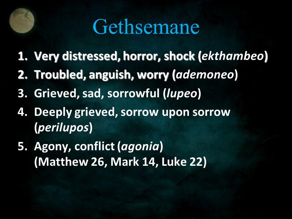 Gethsemane 1.Very distressed, horror, shock () 1.Very distressed, horror, shock (ekthambeo) 2.Troubled, anguish, worry ( 2.Troubled, anguish, worry (a