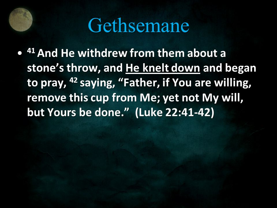 Gethsemane 41 And He withdrew from them about a stone's throw, and He knelt down and began to pray, 42 saying, Father, if You are willing, remove this cup from Me; yet not My will, but Yours be done. (Luke 22:41-42) 41 And He withdrew from them about a stone's throw, and He knelt down and began to pray, 42 saying, Father, if You are willing, remove this cup from Me; yet not My will, but Yours be done. (Luke 22:41-42)