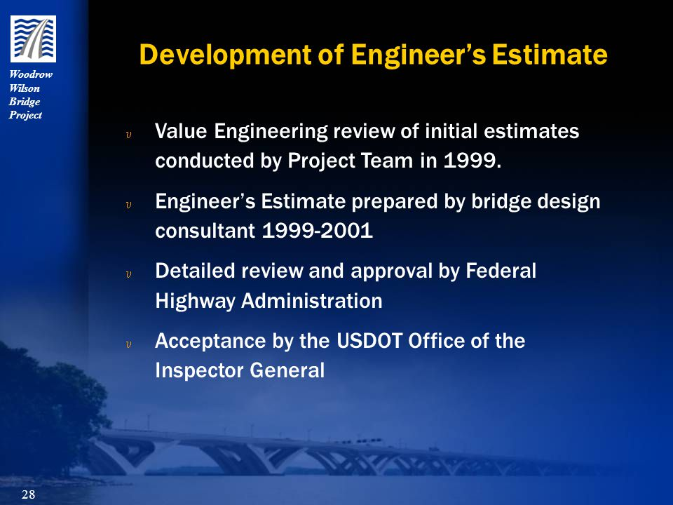 Woodrow Wilson Bridge Project 28 Development of Engineer's Estimate u u Value Engineering review of initial estimates conducted by Project Team in 1999.