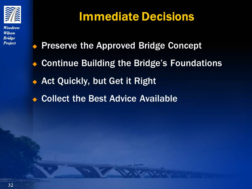 Woodrow Wilson Bridge Project 32 Immediate Decisions  Preserve the Approved Bridge Concept  Continue Building the Bridge's Foundations  Act Quickly, but Get it Right  Collect the Best Advice Available