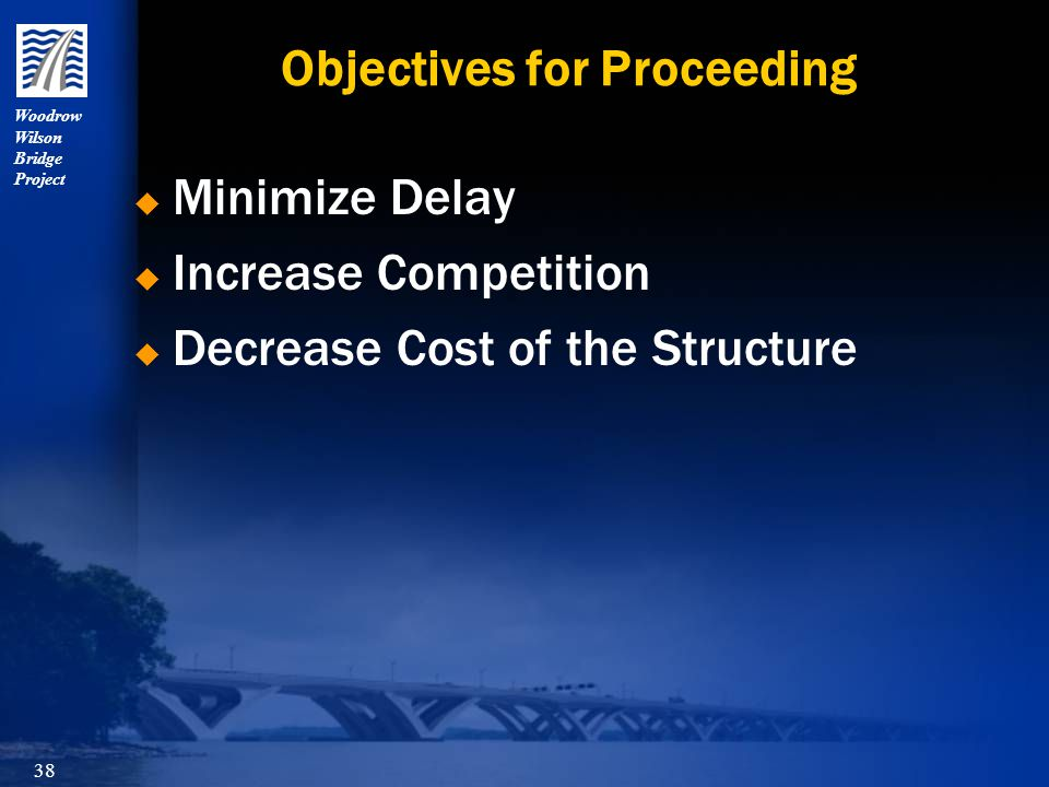 Woodrow Wilson Bridge Project 38 Objectives for Proceeding  Minimize Delay  Increase Competition  Decrease Cost of the Structure