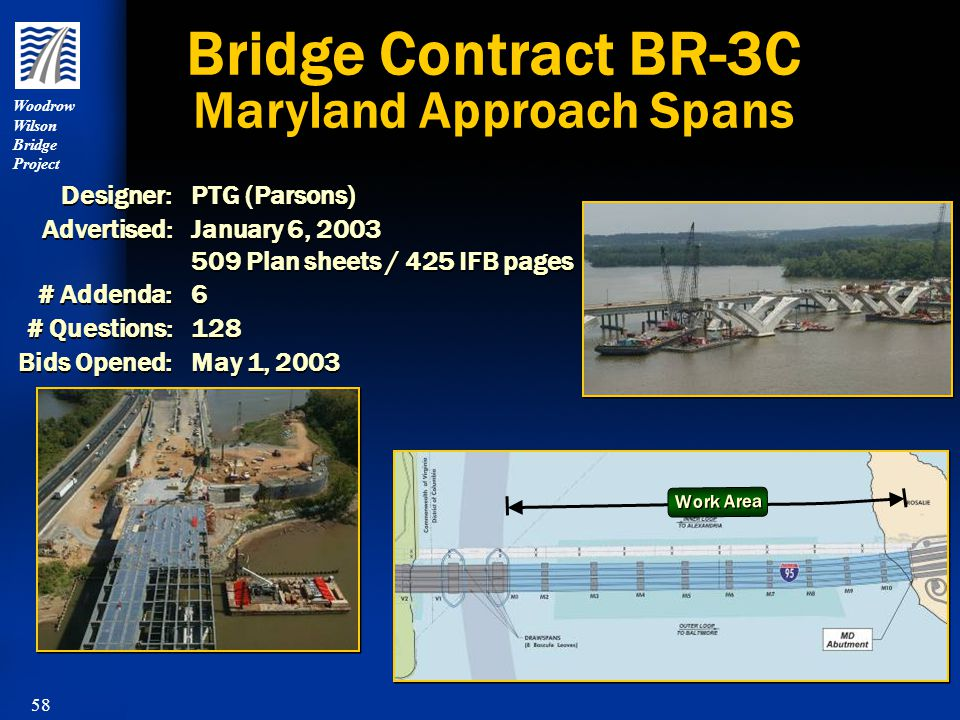 58 Woodrow Wilson Bridge Project Bridge Contract BR-3C Maryland Approach Spans Designer:PTG (Parsons) Advertised:January 6, 2003 509 Plan sheets / 425 IFB pages # Addenda:6 # Questions:128 Bids Opened:May 1, 2003 Designer:PTG (Parsons) Advertised:January 6, 2003 509 Plan sheets / 425 IFB pages # Addenda:6 # Questions:128 Bids Opened:May 1, 2003 Work Area