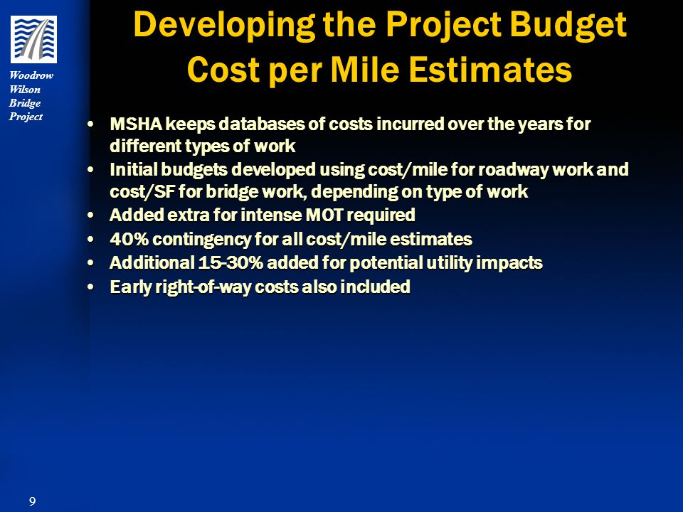 10 Woodrow Wilson Bridge Project Developing the Project Budget Signature Bridge Estimates Since signature bridges are not often built in Maryland, looked for cost estimates for similar type structures around the country Added on additional costs for unique features of the project (i.e.