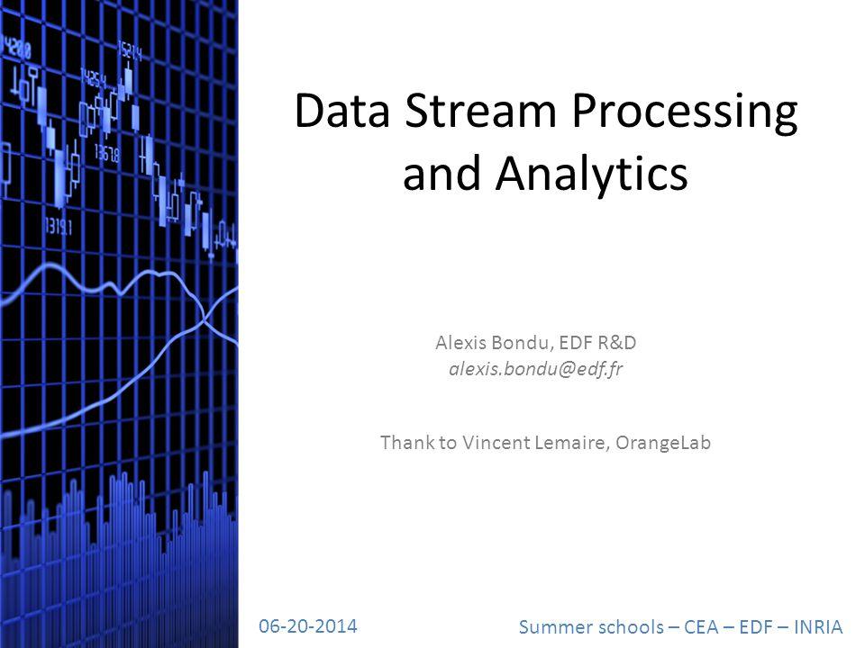 Data Stream Processing and Analytics Summer schools – CEA – EDF – INRIA 06-20-2014 Alexis Bondu, EDF R&D alexis.bondu@edf.fr Thank to Vincent Lemaire, OrangeLab