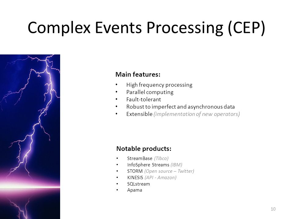 Complex Events Processing (CEP) Main features: High frequency processing Parallel computing Fault-tolerant Robust to imperfect and asynchronous data E
