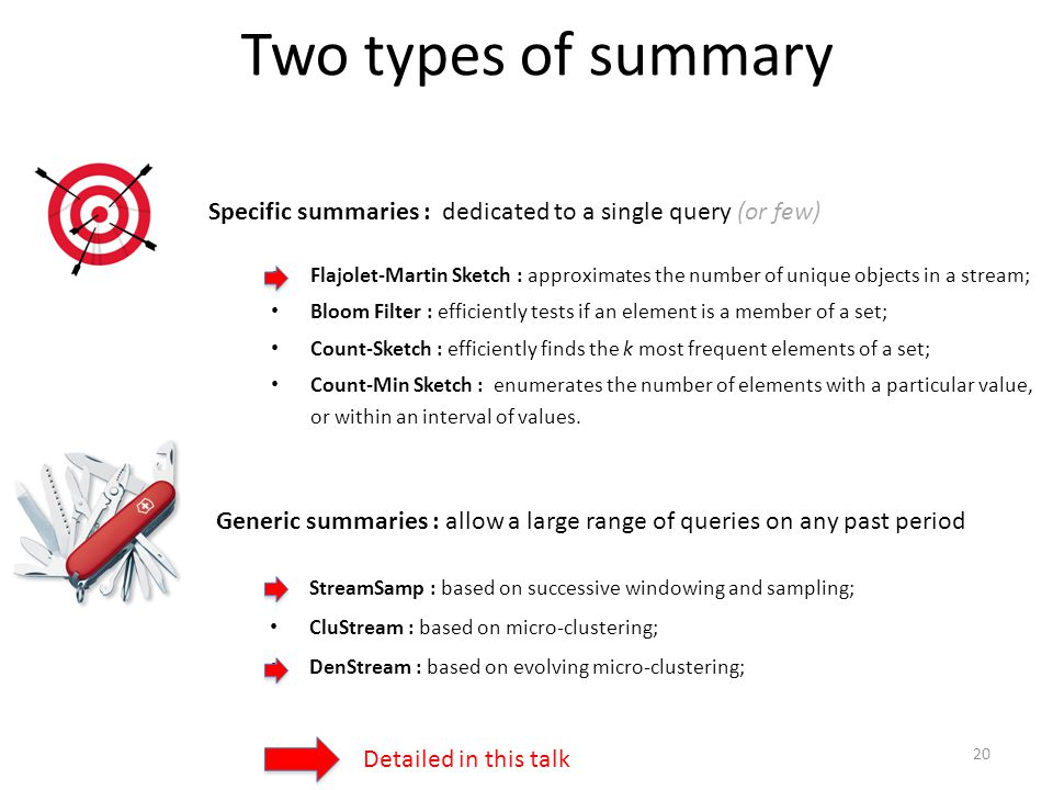 Two types of summary Specific summaries : dedicated to a single query (or few) Flajolet-Martin Sketch : approximates the number of unique objects in a stream; Bloom Filter : efficiently tests if an element is a member of a set; Count-Sketch : efficiently finds the k most frequent elements of a set; Count-Min Sketch : enumerates the number of elements with a particular value, or within an interval of values.