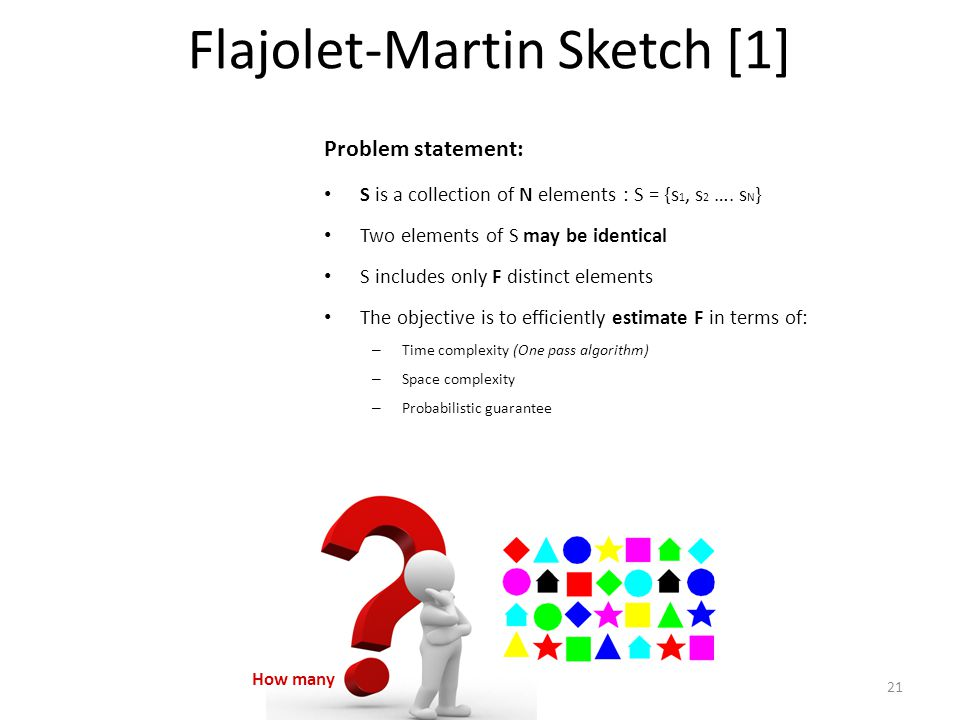 Flajolet-Martin Sketch [1] S is a collection of N elements : S = {s 1, s 2 …. s N } Two elements of S may be identical S includes only F distinct elem