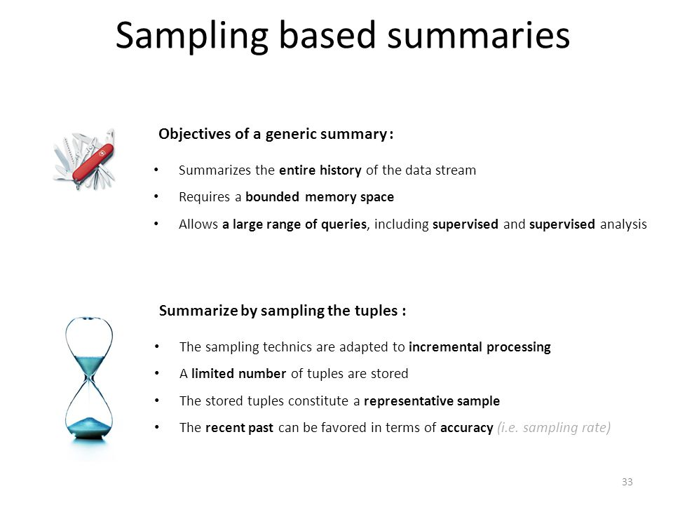 Sampling based summaries Objectives of a generic summary : Summarizes the entire history of the data stream Requires a bounded memory space Allows a large range of queries, including supervised and supervised analysis Summarize by sampling the tuples : The sampling technics are adapted to incremental processing A limited number of tuples are stored The stored tuples constitute a representative sample The recent past can be favored in terms of accuracy (i.e.