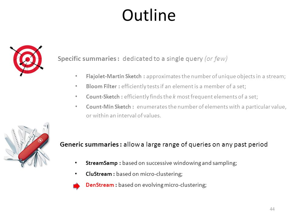 Specific summaries : dedicated to a single query (or few) Flajolet-Martin Sketch : approximates the number of unique objects in a stream; Bloom Filter : efficiently tests if an element is a member of a set; Count-Sketch : efficiently finds the k most frequent elements of a set; Count-Min Sketch : enumerates the number of elements with a particular value, or within an interval of values.