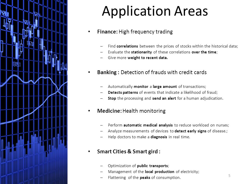 Application Areas Finance: High frequency trading – Find correlations between the prices of stocks within the historical data; – Evaluate the stationarity of these correlations over the time; – Give more weight to recent data.