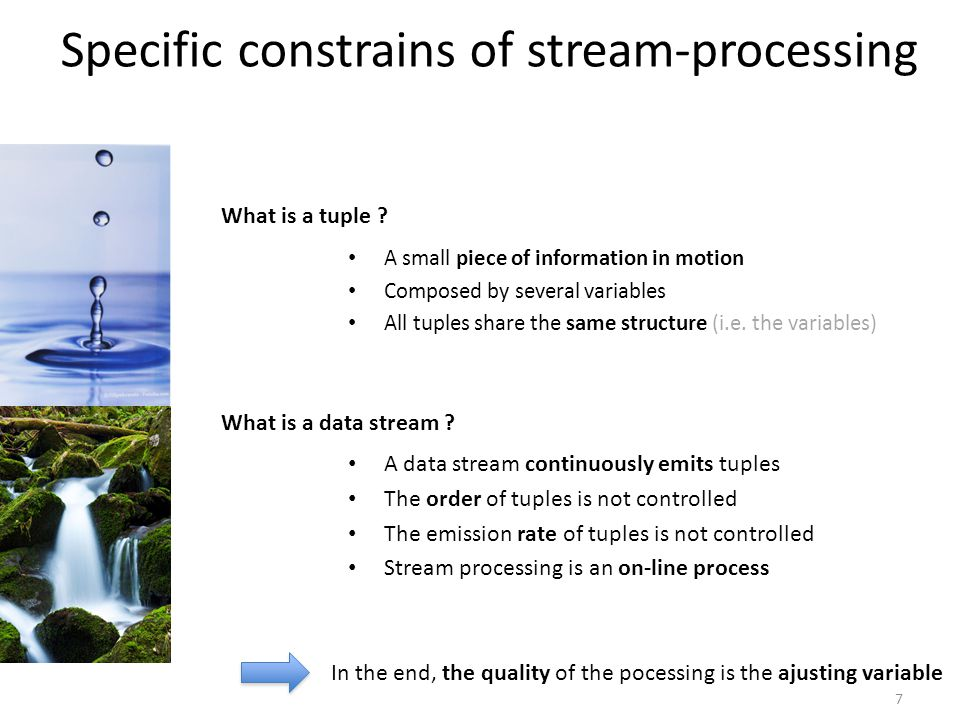 Specific constrains of stream-processing A data stream continuously emits tuples The order of tuples is not controlled The emission rate of tuples is