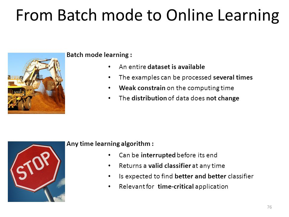 From Batch mode to Online Learning An entire dataset is available The examples can be processed several times Weak constrain on the computing time The distribution of data does not change Batch mode learning : Can be interrupted before its end Returns a valid classifier at any time Is expected to find better and better classifier Relevant for time-critical application Any time learning algorithm : 76