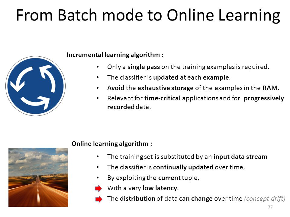From Batch mode to Online Learning Only a single pass on the training examples is required. The classifier is updated at each example. Avoid the exhau