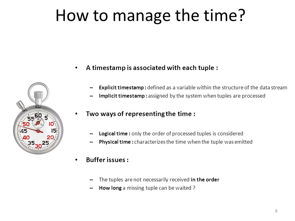 How to manage the time? A timestamp is associated with each tuple : – Explicit timestamp : defined as a variable within the structure of the data stre