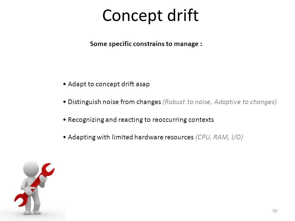 Concept drift Some specific constrains to manage : Adapt to concept drift asap Distinguish noise from changes (Robust to noise, Adaptive to changes) Recognizing and reacting to reoccurring contexts Adapting with limited hardware resources (CPU, RAM, I/O) 90